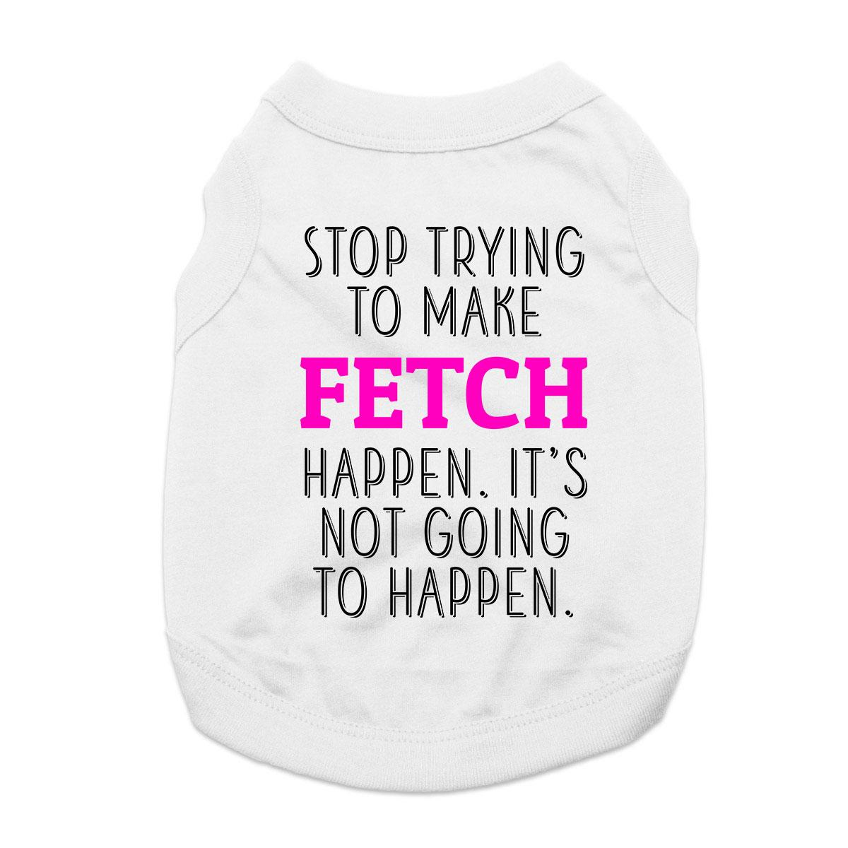 Stop Trying to Make Fetch Happen Dog Shirt - White