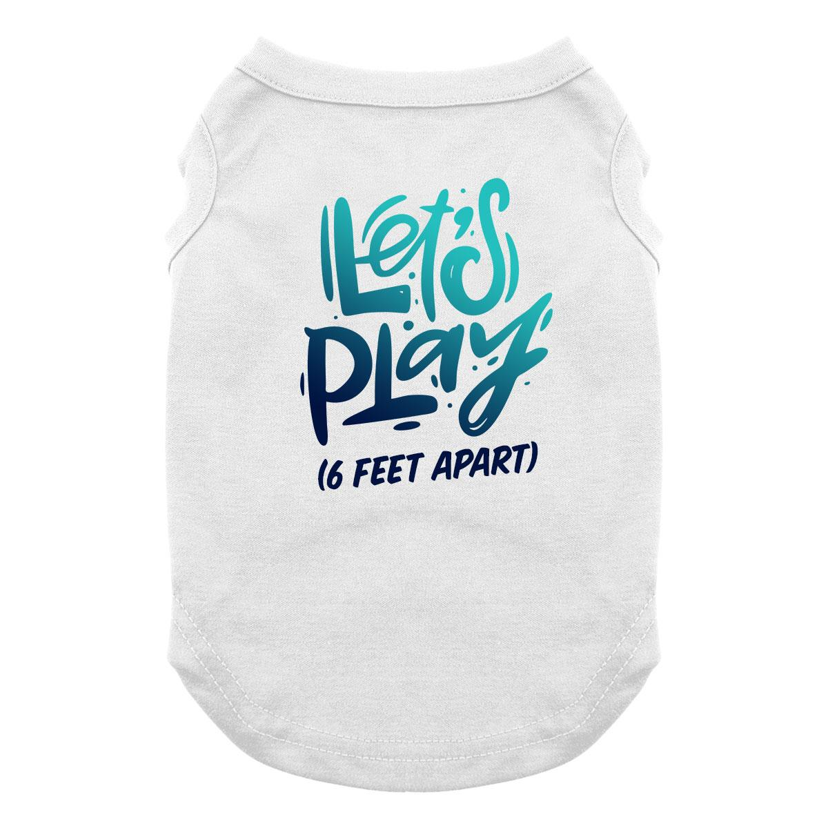 Let's Play (6 Feet Apart) Dog Shirt - White