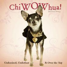 ChiWowHua! Undersized, Underfoot & Over the Top Dog Book for Humans